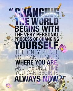 Changing The World Begins With The Very Personal Process Of Changing Yourself. The Only Place You Can Begin Is Where You Are, And The Only Time You Can Begin Is Always Now. - #Be #You #Beautiful