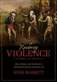 Rendering Violence: Riots, Strikes, and Upheaval in Nineteenth-Century American Art, Reviewed March 2015