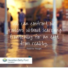 We can confront our problems without searching frantically for an exit from reality. Hazelden Betty ford foundation.