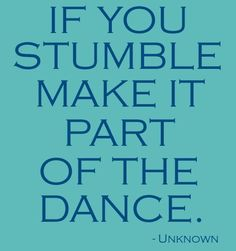 If you stumble, make it part of the dance. -funny. I do this often