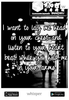 I want to lay me head on your chest and listen to your heart beat while you hold me in your arms