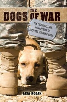 The Dogs of War: The Courage, Love and Loyalty of Military Working Dogs