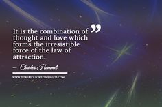 It is the combination of thought and love which forms the irresistible force of the law of attraction. – Charles Hammel - See more at: http://www.powerfollowsthoughts.com/category/quotes/#sthash.l4yOWWsH.dpuf