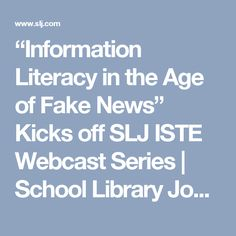 """Information Literacy in the Age of Fake News"" Kicks off SLJ ISTE Webcast Series 