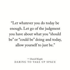 """Let whatever you do today be enough. Let go of the judgment you have about what you """"should be"""" or """"could be"""" doing and today, allow yourself to just be. Daring To Take Up Space, a Book by Daniell Koepke Now Quotes, Great Quotes, Words Quotes, Quotes To Live By, Life Quotes, Sayings, Space Quotes, Qoutes, Just Be Quotes"""