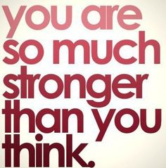 You are much stronger than you think.