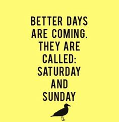Better days are coming. They are called Saturday and Sunday. This funny quote and many more can be seen on our local Connecticut Instagram account. @TheTwoOhThree or Just click on the site to find out