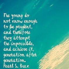 The young do not know enough to be prudent and therefore they attempt the impossible and achieve it generation after generation. - Pearl S. Buck  #inspiration #inspirationalquotes #quoteaday #health #pearlsbuck #leadership #LeaderShape #youth #achievetheimpossible by @jlp_prince via http://ift.tt/1RAKbXL