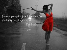 Some people feel the rain  Others just get wet...