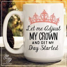 I WANT THIS!!! Let Me Adjust My Crown and Get My Day Started // 15oz Mug // Quotes Mug // Quotes // Ceramic Mug