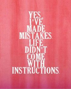 Yes, I've made mistakes. Life didn't come with instructions. thedilyquotes.com