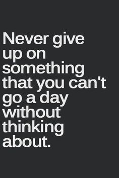 """Should say """"Never give up on Someone that you can't go a day without thinking about""""...my husband told me that he thinks about me all the time."""