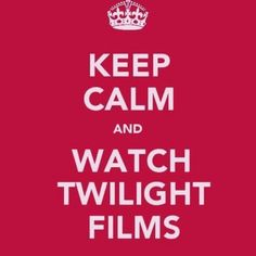 Keep Calm and Watch Twilight Films :)