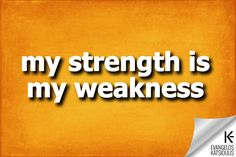 my strength is my weakness