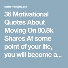 """36 Motivational Quotes About Moving On    80.8k Shares At some point of your life, you will become aware that some people can stay in your heart but not in your life. There are far better things ahead than any we leave behind. Moving on is easy, but what you leave behind is what makes it hard. You're moving on for you. There's no such thing as """"moving on"""". All we do is overwrite the bad memories with new ones to make it okay again. Memories are immortal. Hope they will help you in getting to…"""