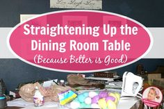 Like Tweet +1 Pin There's a difference between a ridiculously cluttered table and a table with stuff on it. Even a table with too much stuff on it. Oh. You don't think there is? Well, it's my blog and I say so. There is. Oh the dining room table. The bane of my Slob Existence. …