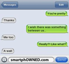 Relationships - You're prettyThanks.I wish there was something between us...Me too.Really?! Like what?A wall.