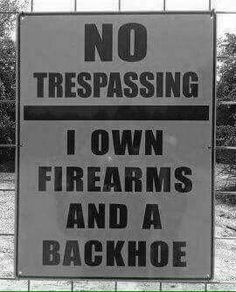 No trespassing. I own firearms and a backhoe.