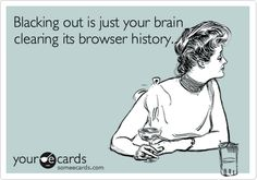 Blacking out is just your brain clearing its browser history.