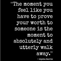 It's a hard lesson learned. But one day, you'll look back & realize that the people who matter most, already know how much you're worth, with no effort to prove it to them! <3
