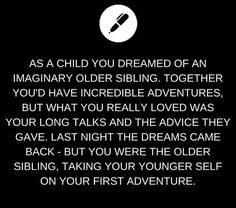 As a child you dreamed of an imaginary older sibling. Together you'd have incredible adventures, but what you really loved was your long talks and the advice they gave. Last night the dreams came back- but you were the older sibling, taking your younger self on your first adventure.