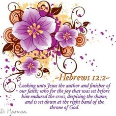 Looking unto Jesus the author and finisher of our faith; who for the joy that was set before him endured the cross, despising the shame, and is set down at the right hand of the throne of God. ~Hebrews 12:2~ KJV