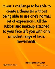 helena bonham carter quotes | It was a challenge to be able to create a character without being able ...