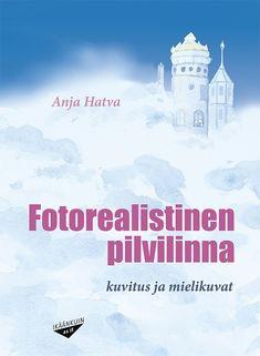 Fotorealistinen pilvilinna : kuvitus ja mielikuvat / Anja Hatva.