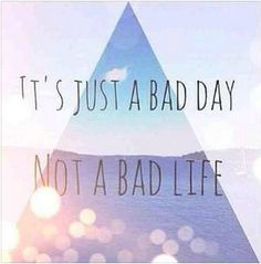 """It's just a bad day, not a bad life.""  #inspiration"