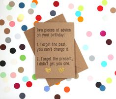 Funny Birthday card: 2 pieces of advice on your birthday the past you can't change it. Forget your present I didn't get you one Birthday Msg, 30th Birthday Cards, Happy 30th Birthday, Best Friend Birthday Present, Birthday Gifts For Her, It's Your Birthday, Annoying Friends, Confetti Cards, Forgetting The Past