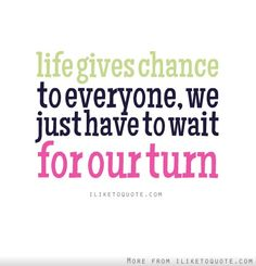 Life gives chance to everyone, we just have to wait for our turn. #hope #quotes #sayings