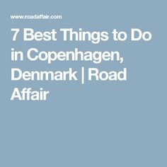 7 Best Things to Do in Copenhagen, Denmark | Road Affair