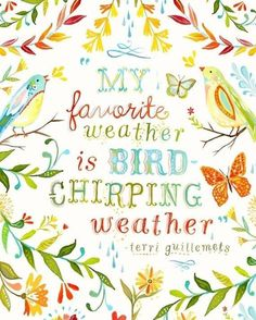 """My favorite weather  is bird-chirping weather"""