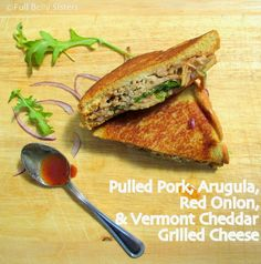 Full Belly Sisters: Grilled Cheese w. Pulled Pork, Arugula, Red Onion & Vermont Cheddar