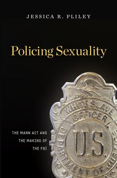 Policing Sexuality: The Mann Act and the Making of the FBI   Jessica R. Pliley   Published November 3rd, 2014