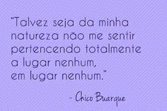 """""""Talvez seja da minha ntureza não me sentir pertencendo totalmente a lugar nenhum em lugar nenhum."""" - Chico Buarque"""