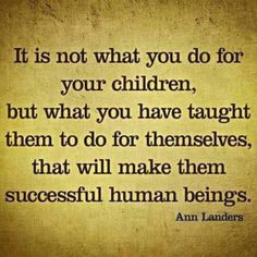 It is not what you do for your children, but what you have taught them to do for themselves that will make them successful human beings ~ Ann Landers #quotes #motivation #inspiration