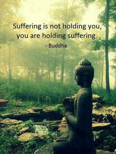 Suffering is not holding you ~ You are holding suffering ⊰❁⊱ Buddha