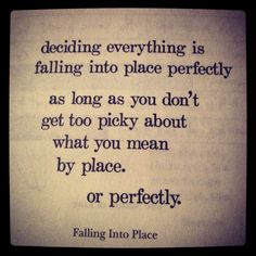 deciding everything is falling into place perfectly, as long as you don't get too picky about what you mean by place. or perfectly.  Brian Andreas