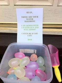 These are your water balloons. I am armed with a water gun and will shoot. Catch me if you can. -Mom.