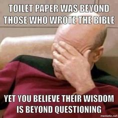 Atheism, Religion, God is Imaginary, The Bible. Toilet paper was beyond those who wrote the Bible yet you believe their wisdom is beyond questioning.