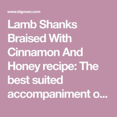 Lamb Shanks Braised With Cinnamon And Honey recipe: The best suited accompaniment of this dish is mashed potato since frozen lambs come in packet, feel free to braise them all, leftovers can be perfect addition to shepherd's pie or tucked into wrap with crisp green salad.