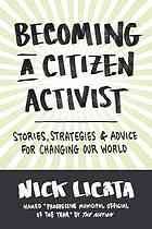 Becoming a citizen activist : stories, strategies, & advice for changing our world