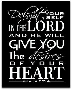 """Delight yourself in the LORD and He will give you the desires of your Heart!""~Psalm 37:4❤"
