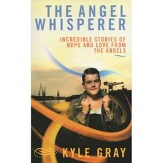 The Angel Whisperer - Incredible Stories of Hope and Love from The Angels - Kyle Gray - The Crystal Den - TrafficAttic David Wells, Kyle Gray, Psychic Mediums, Angel Cards, Heaven Sent, Young Professional, Real People, Meant To Be, My Life