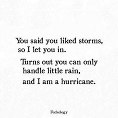 You said you liked storms, so I let you in. Turns out you can only handle little rain, and I am a hurricane. Now Quotes, Cute Quotes, Quotes To Live By, Funny Quotes, Pretty Words, Love Words, Amazing Quotes, Word Porn, Frases