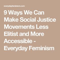 9 Ways We Can Make Social Justice Movements Less Elitist and More Accessible - Everyday Feminism