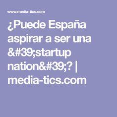 ¿Puede España aspirar a ser una 'startup nation'?   media-tics.com