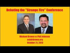 Strange Fire Debate - Michael Brown vs Phil Johnson   Dr. Brown just ends up showing his fanny with interruptions galore, well placed commercials and just plain ole getting put in his place.