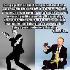 Being a geek quote by Simon Pegg -- yes!